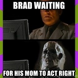 ill just wait here - Brad waiting For his mom to act right