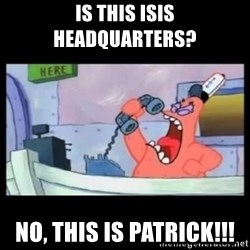 no this is patrick - is this isis headquarters? No, this is patrick!!!