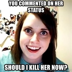 obsessed girlfriend - YOU COMMENTED ON HER STATUS SHOULD I KILL HER NOW?