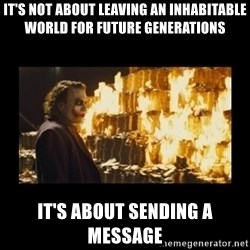 Joker's Message - It's not about leaving an inhabitable world for future generations It's about sending a message