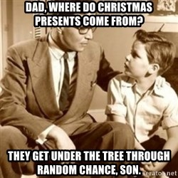 father son  - dad, where do christmas presents come from? they get under the tree through random chance, son.