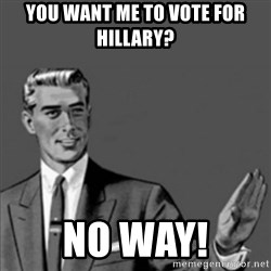 Correction Guy - You want me to vote for Hillary? No way!