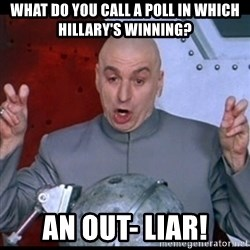 dr. evil quote - What do you call a poll in which Hillary's winning? An out- liar!