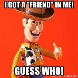 "Perv Woody - I got a ""friend"" in me! Guess Who!"