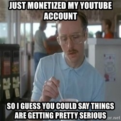 Pretty serious - just monetized my youtube account so i guess you could say things are getting pretty serious