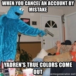 Bad Ass Cookie Monster - When you cancel an account by mistake yadren's true colors come out