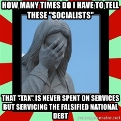"Jesus Facepalm - HOW MANY TIMES DO I HAVE TO TELL THESE ""SOCIALISTS"" THAT ""TAX"" IS NEVER SPENT ON SERVICES BUT SERVICING THE FALSIFIED NATIONAL DEBT"