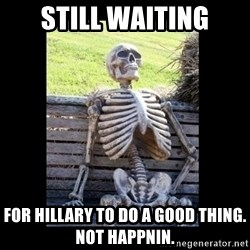 Still Waiting - STILL WAITING FOR HILLARY TO DO A GOOD THING. NOT HAPPNIN.