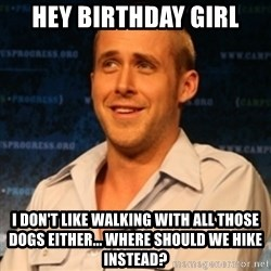 Typographer Ryan Gosling - hey birthday girl i don't like walking with all those dogs either... where should we hike instead?