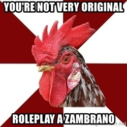 Roleplaying Rooster - YOU'RE NOT VERY ORIGINAL Roleplay a zambrano