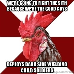 Roleplaying Rooster - WE'RE GOING TO FIGHT THE SITH BECAUSE We're the good guys DEPLOYS DARK SIDE WIELDING CHILD SOLDIERS