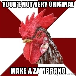 Roleplaying Rooster - YOUR'E NOT VERY ORIGINAL MAKE A ZAMBRANO