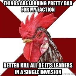Roleplaying Rooster - Things are looking pretty bad for my faction Better kill all of it's leaders in a single invasion