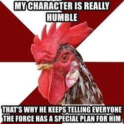 Roleplaying Rooster - MY CHARACTER IS REALLY HUMBLE THAT'S WHY HE KEEPS TELLING EVERYONE THE FORCE HAS A SPECIAL PLAN FOR HIM