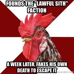 "Roleplaying Rooster - Founds the ""lawful Sith"" faction A week later, fakes his own death to escape it"