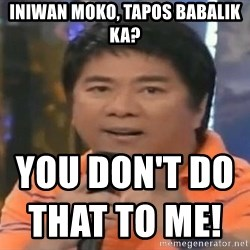 willie revillame you dont do that to me - iniwan moko, tapos babalik ka? YOU DON'T DO THAT TO ME!