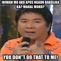 "willie revillame you dont do that to me - iniwan mo ako apos ngaun babalika ka? mahal moko? YOU DON""T DO THAT TO ME!"
