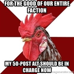 Roleplaying Rooster - for the good of our entire faction my 50-post alt should be in charge now