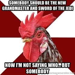 Roleplaying Rooster - somebody should be the new grandmaster and sword of the jedi now i'm not saying who... but somebody