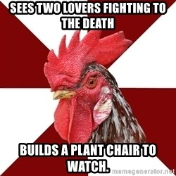 Roleplaying Rooster - Sees two lovers fighting to the death Builds a plant chair to watch.