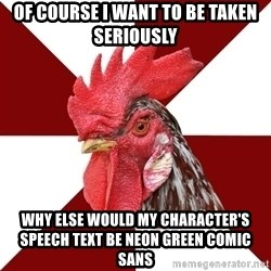 Roleplaying Rooster - OF COURSE I WANT TO BE TAKEN SERIOUSLY WHY ELSE WOULD MY CHARACTER'S SPEECH TEXT BE NEON GREEN COMIC SANS