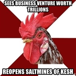 Roleplaying Rooster - Sees business venture worth trillions REopens saltmines of Kesh