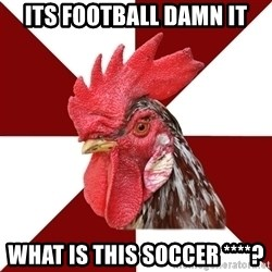 Roleplaying Rooster - ITS FOOTBALL DAMN IT WHAT IS THIS SOCCER ****?