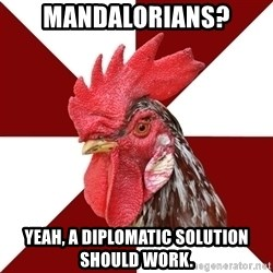 Roleplaying Rooster - Mandalorians? Yeah, a diplomatic solution should work.