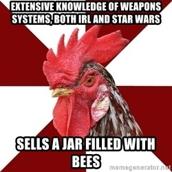 Roleplaying Rooster - Extensive knowledge of weapons systems, both IRL and Star Wars Sells a jar filled with bees
