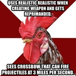 Roleplaying Rooster - Uses realistic realistic when creating weapon and gets reprimanded, Sees Crossbow that can fire projectiles at 3 miles per second.