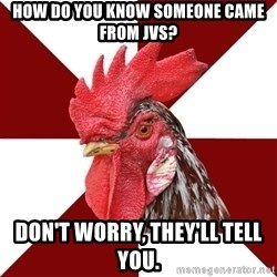 Roleplaying Rooster - How do you know someone came from JvS? Don't worry, they'll tell you.