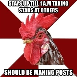Roleplaying Rooster - Stays up till 1 A.M taking stabs at others Should be making posts