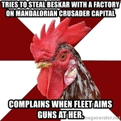 Roleplaying Rooster - Tries to steal beskar with a factory on MAndalorian Crusader Capital Complains when fleet aims guns at her.
