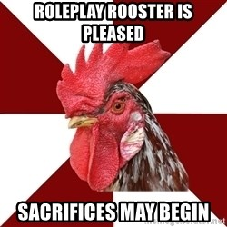 Roleplaying Rooster - Roleplay Rooster is pleased Sacrifices may begin