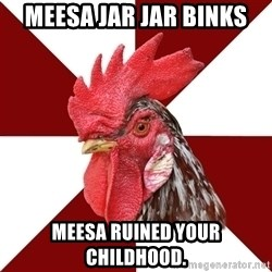 Roleplaying Rooster - Meesa Jar Jar Binks Meesa ruined your childhood.