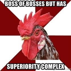 Roleplaying Rooster - Boss of bosses but has Superiority Complex
