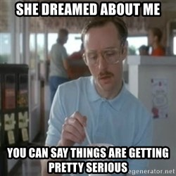 Pretty serious - she dreamed about me you can say things are getting pretty serious