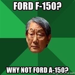 High Expectations Asian Father - Ford f-150? Why not ford A-150?