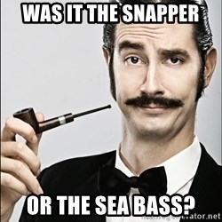 Rich Guy - Was it the snapper Or the Sea Bass?