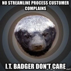 Fearless Honeybadger - No Streamline Process customer complains i.t. badger don't care