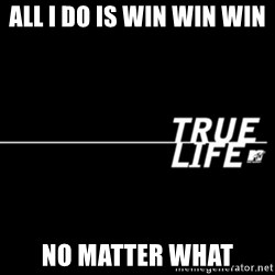 true life - All I do is win win win  no matter what