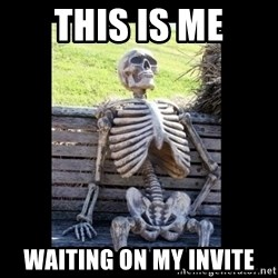 Still Waiting - This is me waiting on my invite