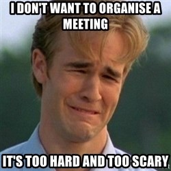 90s Problems - I don't want to organise a meeting it's too hard and too scary