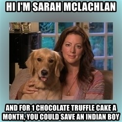 Sarah McLachlan - Hi I'M SARAH McLACHLAN AND FOR 1 Chocolate truffle cake a month, you could save an indian boy