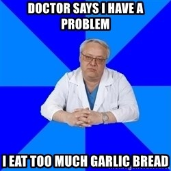 doctor_atypical - Doctor says I have a problem I eat too much garlic bread
