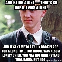 Draco Malfoy -  And being alone — that's so hard. I was alone.  And it sent me to a truly dark place. For a long time. Tom Riddle was also a lonely child. You may not understand that, Harry, but I do .