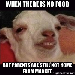 10 goat - When there is no food but parents are still not home from market.