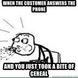 Cereal Guy Spit - when the customer answers the phone and you just took a bite of cereal