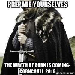 Ned Game Of Thrones - Prepare Yourselves The Wrath of Corn is coming- CornCONI I  2016