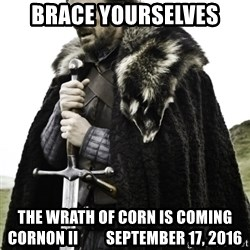 Ned Game Of Thrones - Brace Yourselves The Wrath of Corn is coming Cornon II         September 17, 2016